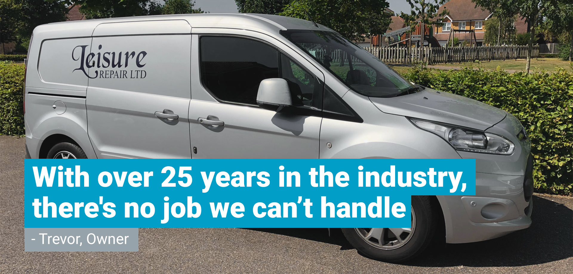 """A photo of one of the Leisure Repair silver vans with a quote from trevor laid over the top saying """"With over 25 years in the industry, there's no job we can't handle"""""""